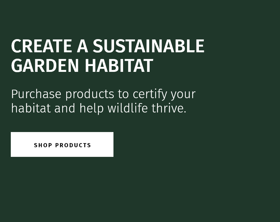 create a sustainable garden habitat. Purchase products to certify your habitat and help wildlife thrive.